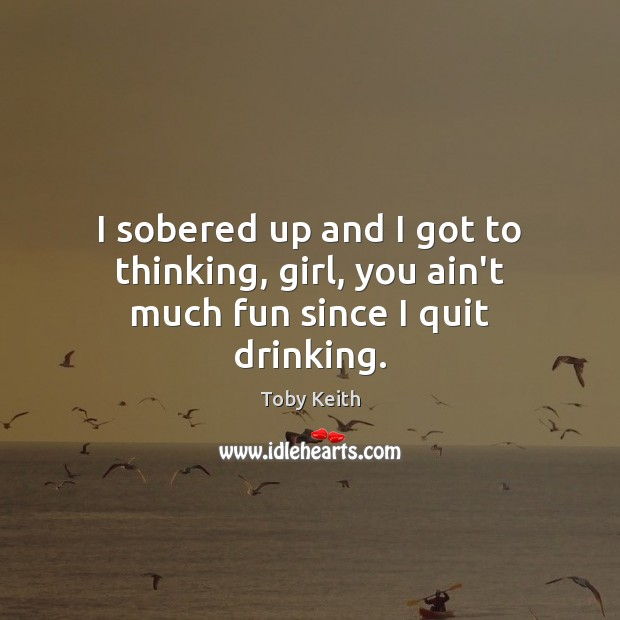 I sobered up and I got to thinking, girl, you ain't much fun since I quit drinking. Image