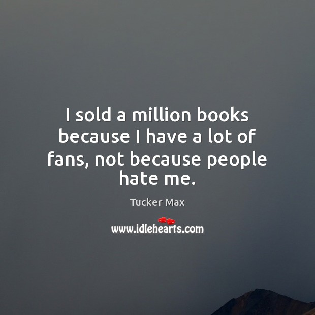 I sold a million books because I have a lot of fans, not because people hate me. Tucker Max Picture Quote