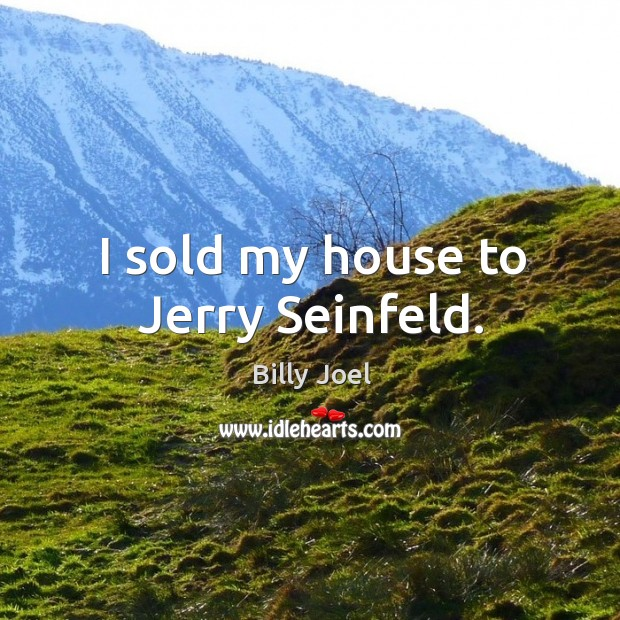 I sold my house to jerry seinfeld. Image
