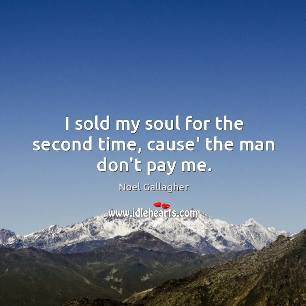 I sold my soul for the second time, cause' the man don't pay me. Image