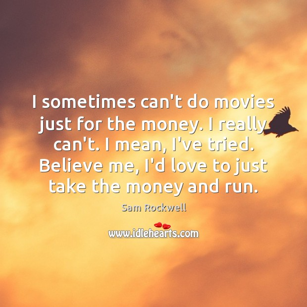I sometimes can't do movies just for the money. I really can't. Sam Rockwell Picture Quote