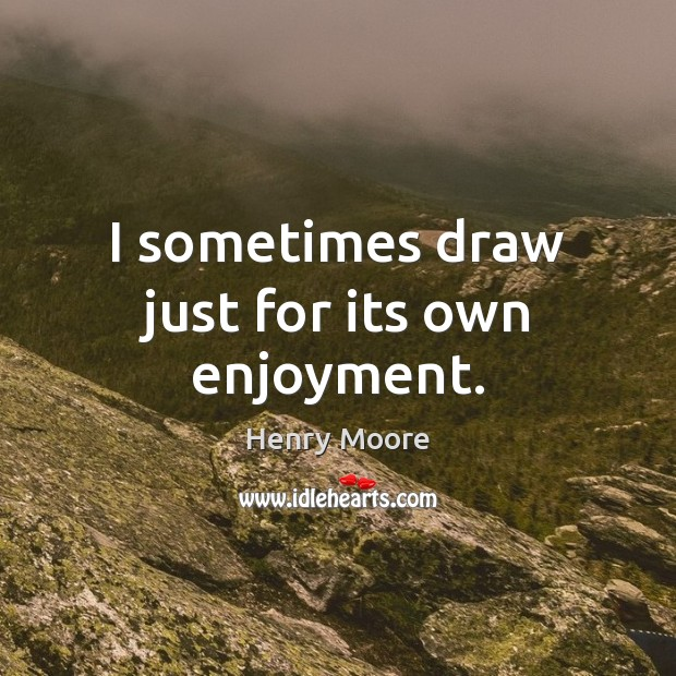 I sometimes draw just for its own enjoyment. Henry Moore Picture Quote