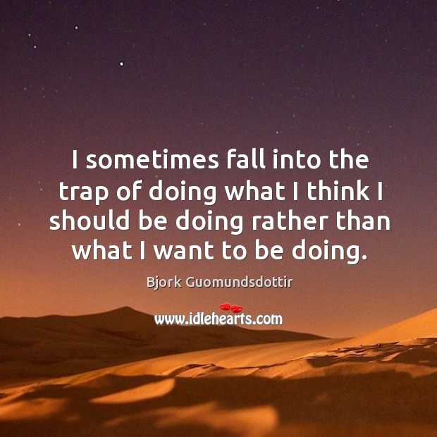I sometimes fall into the trap of doing what I think I should be doing rather than what I want to be doing. Bjork Guomundsdottir Picture Quote