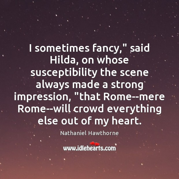 "I sometimes fancy,"" said Hilda, on whose susceptibility the scene always made Nathaniel Hawthorne Picture Quote"