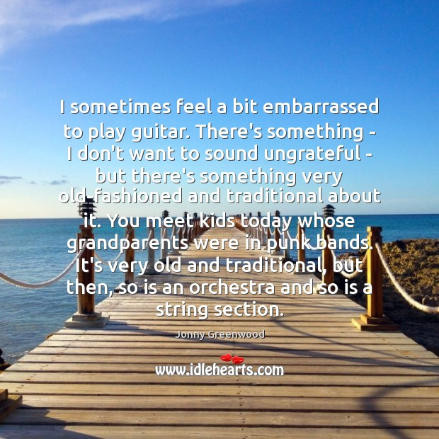 I sometimes feel a bit embarrassed to play guitar. There's something – Jonny Greenwood Picture Quote