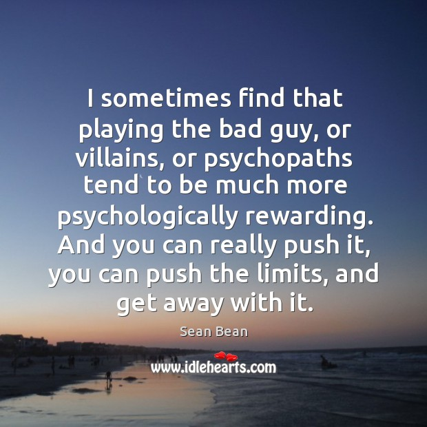 I sometimes find that playing the bad guy, or villains Sean Bean Picture Quote