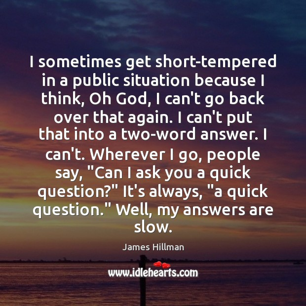 I sometimes get short-tempered in a public situation because I think, Oh James Hillman Picture Quote