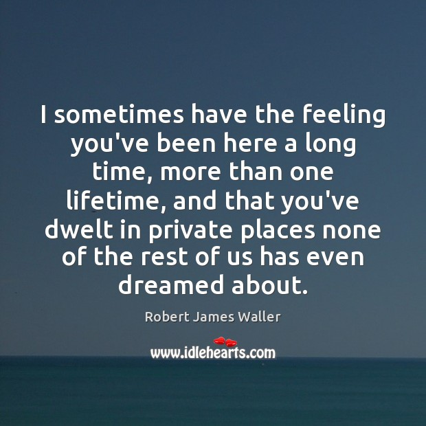 I sometimes have the feeling you've been here a long time, more Robert James Waller Picture Quote