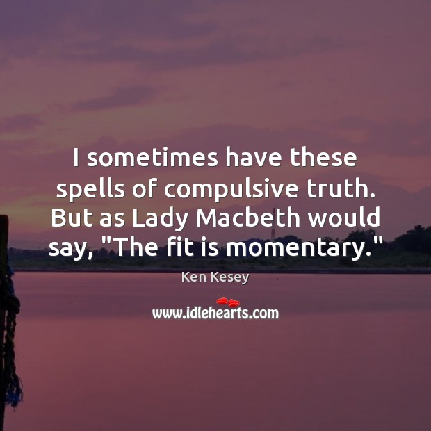 I sometimes have these spells of compulsive truth. But as Lady Macbeth Ken Kesey Picture Quote