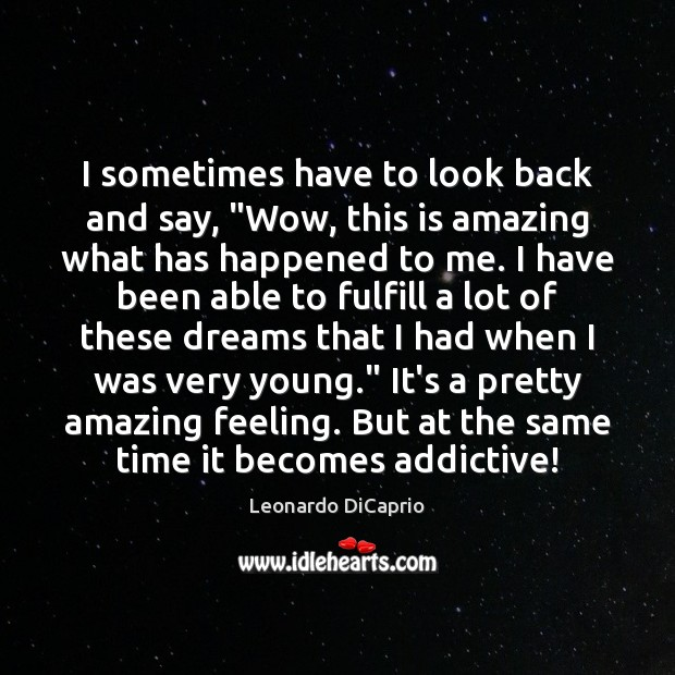"""I sometimes have to look back and say, """"Wow, this is amazing Leonardo DiCaprio Picture Quote"""