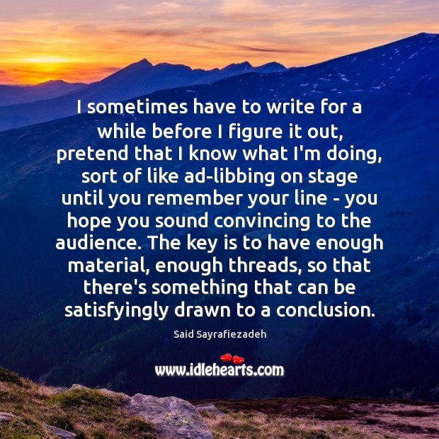 I sometimes have to write for a while before I figure it Said Sayrafiezadeh Picture Quote