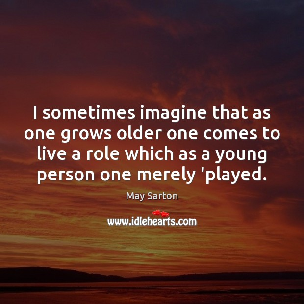I sometimes imagine that as one grows older one comes to live May Sarton Picture Quote