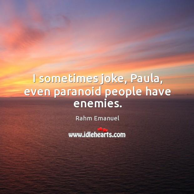 I sometimes joke, paula, even paranoid people have enemies. Image