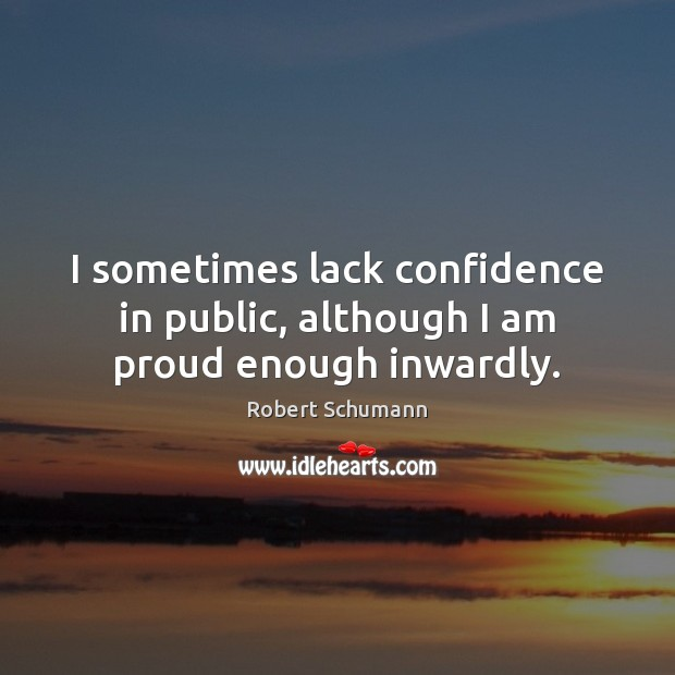 Image, I sometimes lack confidence in public, although I am proud enough inwardly.