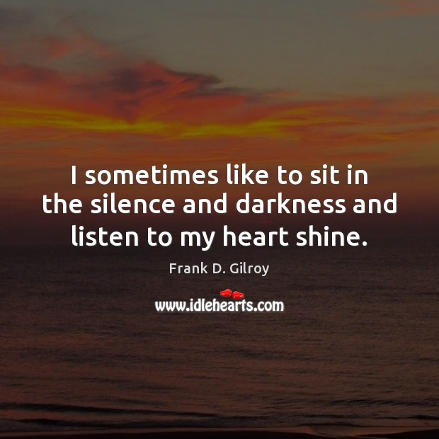 I sometimes like to sit in the silence and darkness and listen to my heart shine. Image
