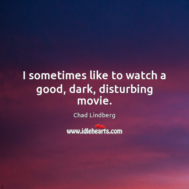 I sometimes like to watch a good, dark, disturbing movie. Image