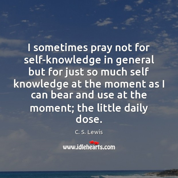 I sometimes pray not for self-knowledge in general but for just so Image