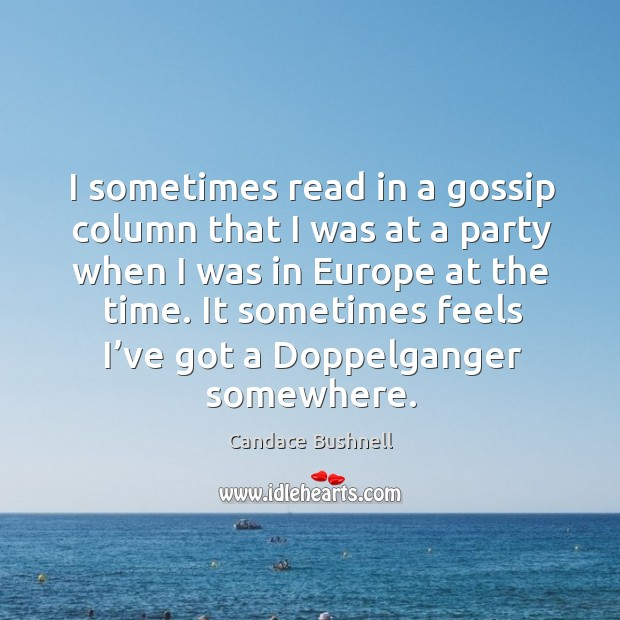 I sometimes read in a gossip column that I was at a party when I was in europe at the time. Image