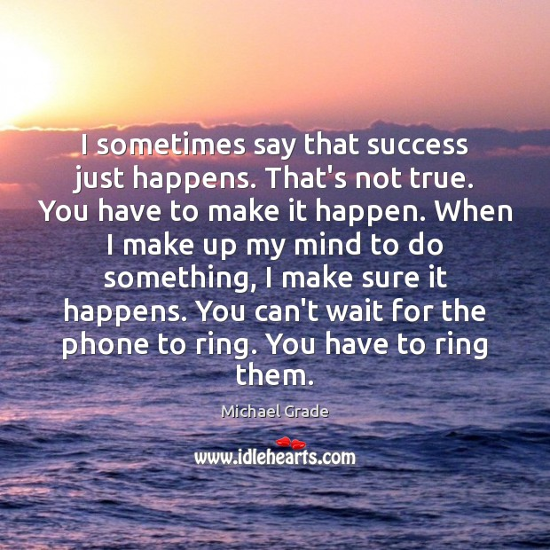 I sometimes say that success just happens. That's not true. You have Image