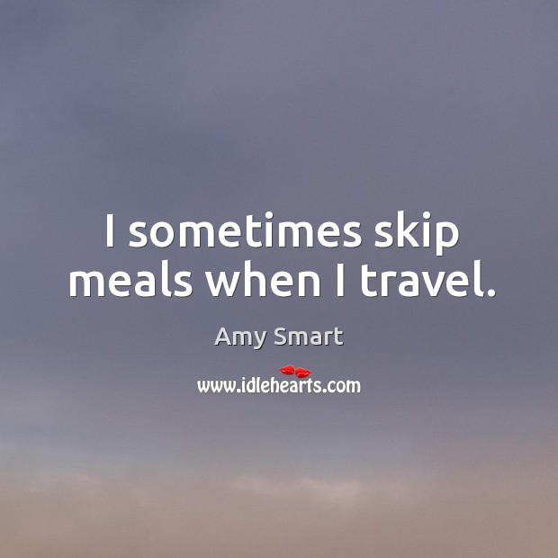 I sometimes skip meals when I travel. Amy Smart Picture Quote