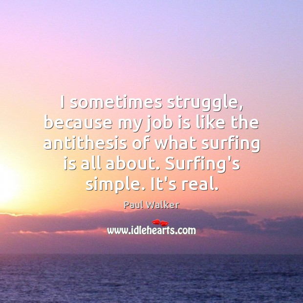 I sometimes struggle, because my job is like the antithesis of what Paul Walker Picture Quote