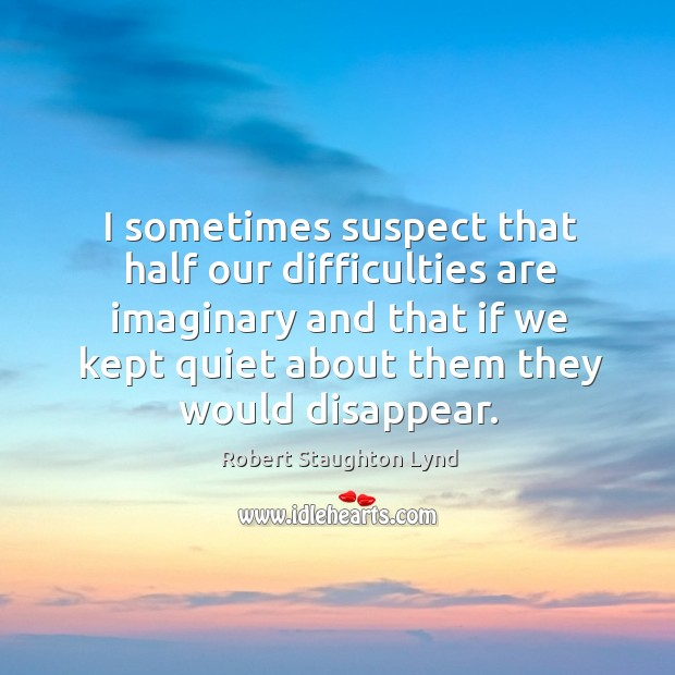 Image, I sometimes suspect that half our difficulties are imaginary and that if we kept quiet about them they would disappear.