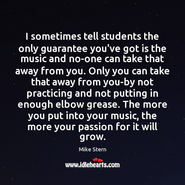 I sometimes tell students the only guarantee you've got is the music Passion Quotes Image