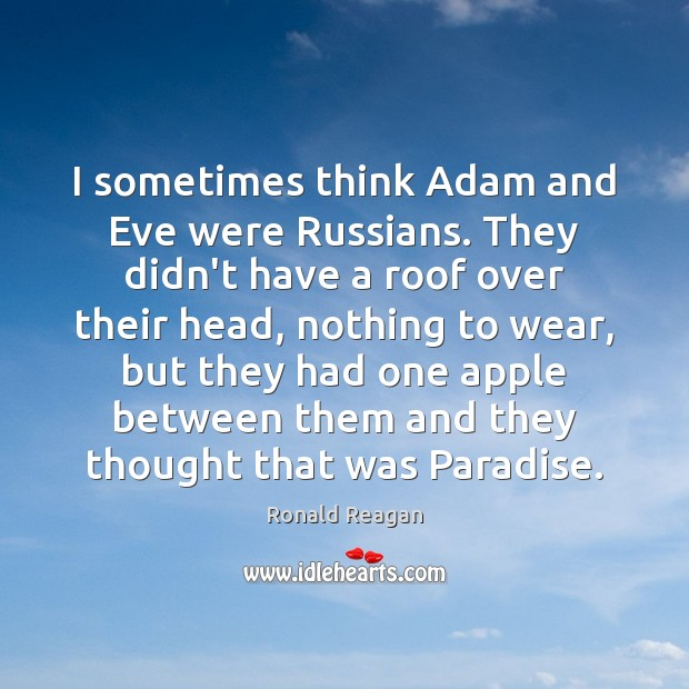 Image, I sometimes think Adam and Eve were Russians. They didn't have a