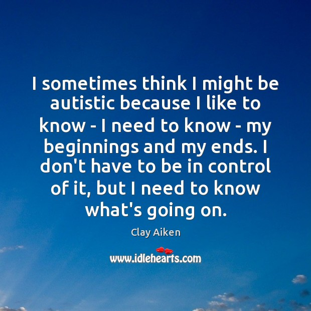 I sometimes think I might be autistic because I like to know Clay Aiken Picture Quote