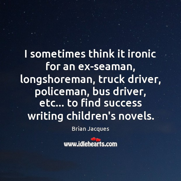I sometimes think it ironic for an ex-seaman, longshoreman, truck driver, policeman, Brian Jacques Picture Quote