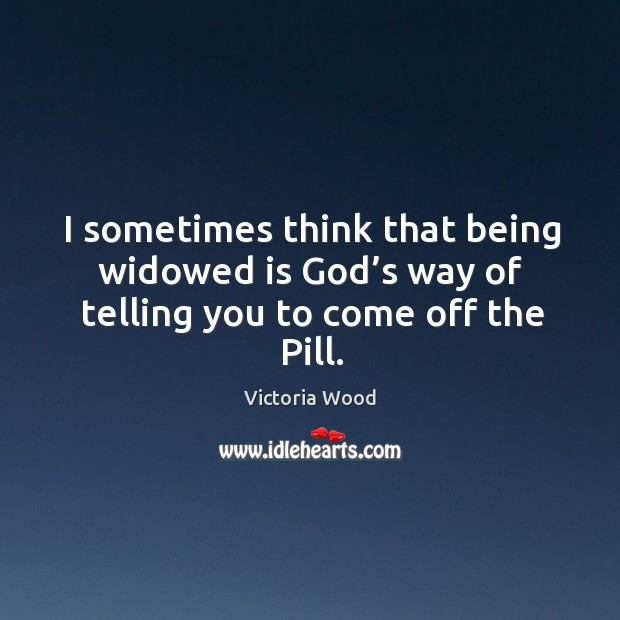 I sometimes think that being widowed is God's way of telling you to come off the pill. Victoria Wood Picture Quote
