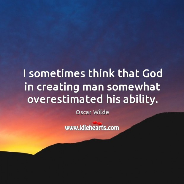 Image, I sometimes think that God in creating man somewhat overestimated his ability.