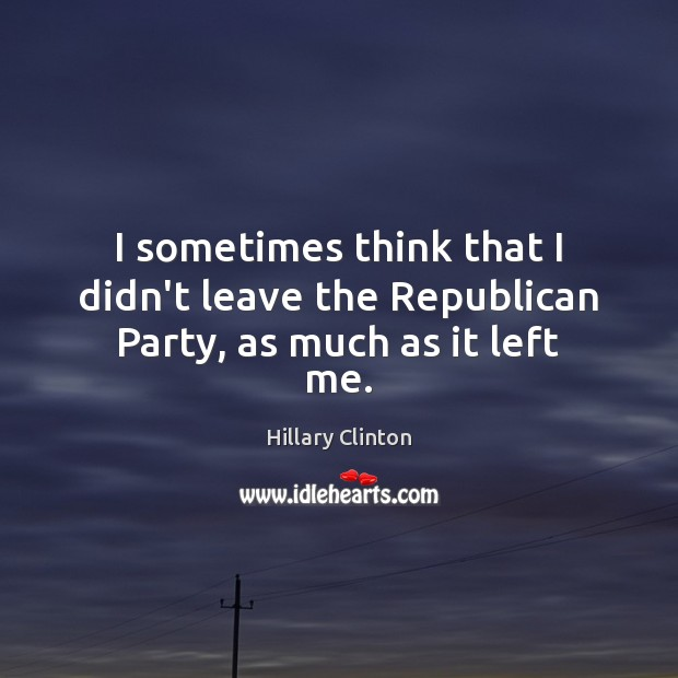 I sometimes think that I didn't leave the Republican Party, as much as it left me. Image