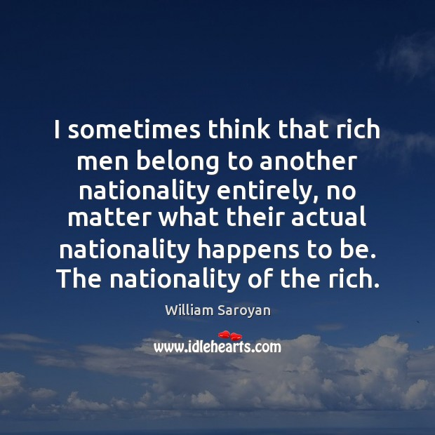 I sometimes think that rich men belong to another nationality entirely, no William Saroyan Picture Quote