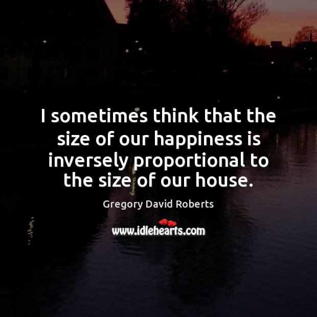I sometimes think that the size of our happiness is inversely proportional Gregory David Roberts Picture Quote