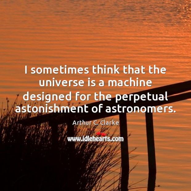 I sometimes think that the universe is a machine designed for the Image