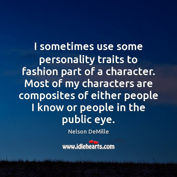 I sometimes use some personality traits to fashion part of a character. Nelson DeMille Picture Quote