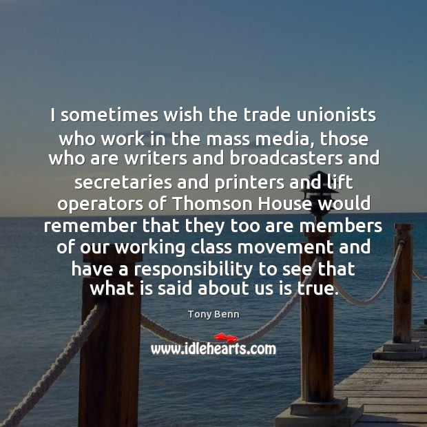 I sometimes wish the trade unionists who work in the mass media, Tony Benn Picture Quote