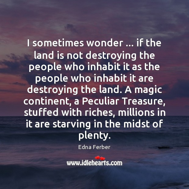 I sometimes wonder … if the land is not destroying the people who Edna Ferber Picture Quote