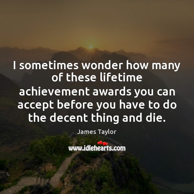 I sometimes wonder how many of these lifetime achievement awards you can James Taylor Picture Quote