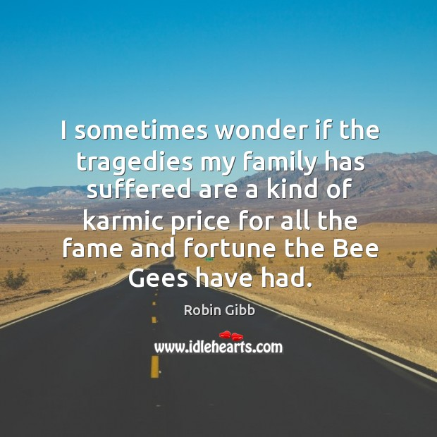 I sometimes wonder if the tragedies my family has suffered are a kind of karmic Robin Gibb Picture Quote