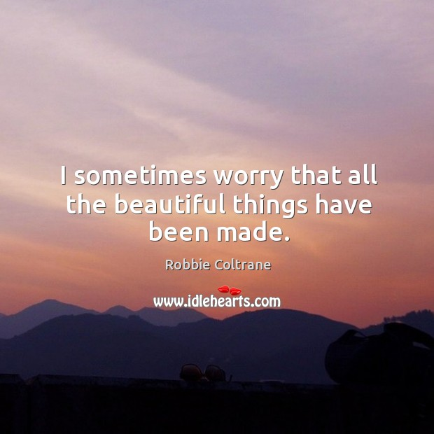 I sometimes worry that all the beautiful things have been made. Image