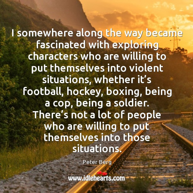 I somewhere along the way became fascinated with exploring characters who are willing to Peter Berg Picture Quote