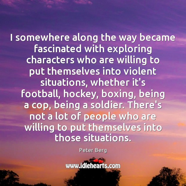 I somewhere along the way became fascinated with exploring characters who are Peter Berg Picture Quote