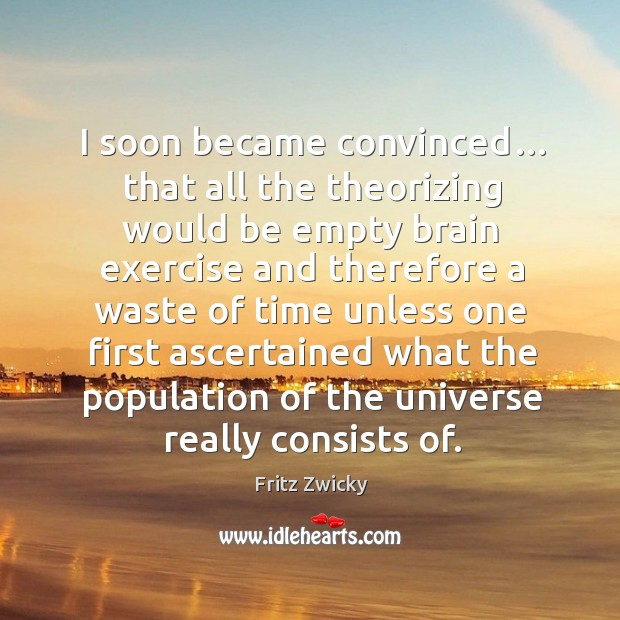 Fritz Zwicky Picture Quote image saying: I soon became convinced… that all the theorizing would be empty
