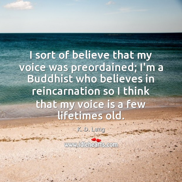 I sort of believe that my voice was preordained; I'm a Buddhist Image