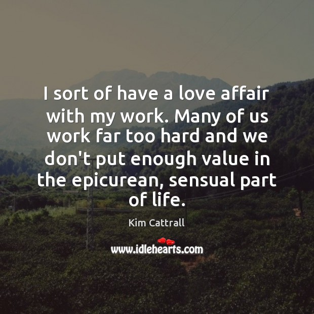 I sort of have a love affair with my work. Many of Kim Cattrall Picture Quote