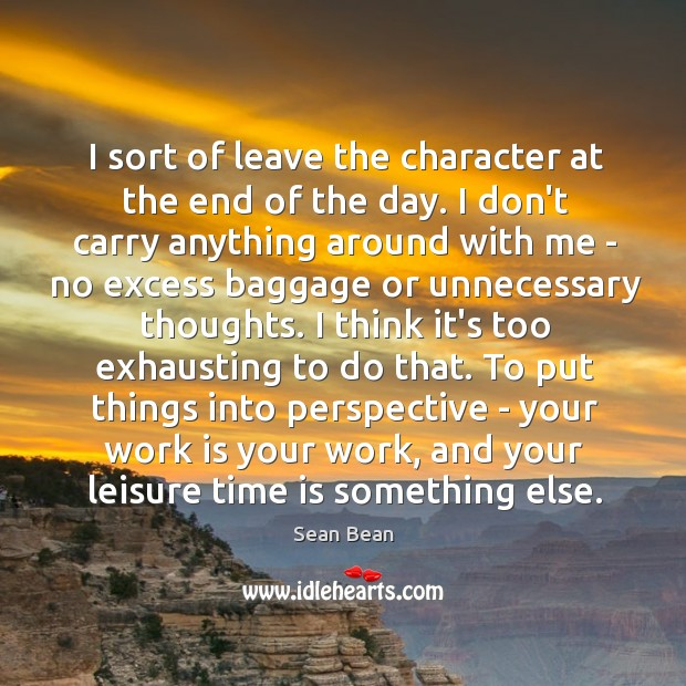 I sort of leave the character at the end of the day. Sean Bean Picture Quote
