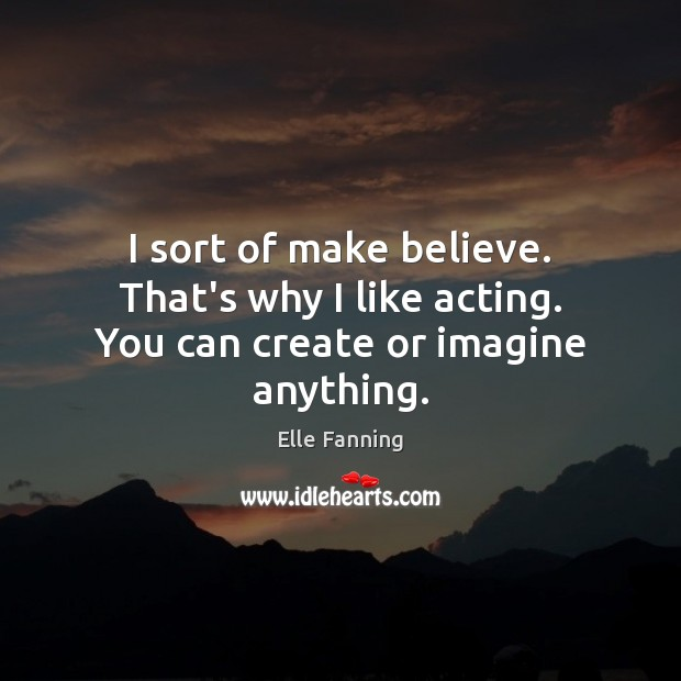 I sort of make believe. That's why I like acting. You can create or imagine anything. Elle Fanning Picture Quote