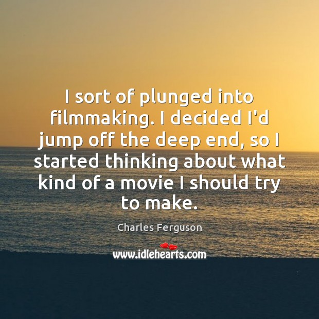 I sort of plunged into filmmaking. I decided I'd jump off the Charles Ferguson Picture Quote